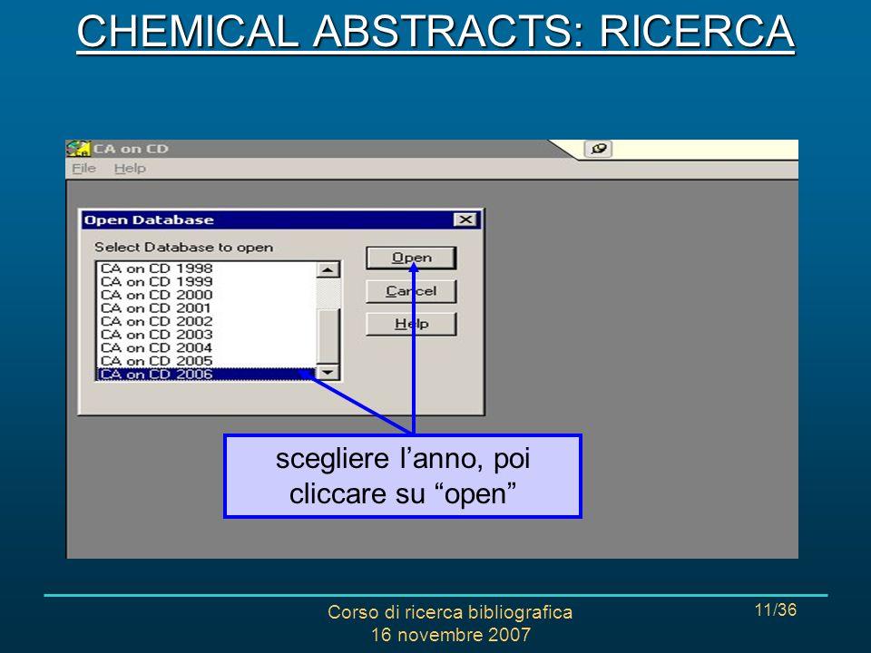 Corso di ricerca bibliografica 16 novembre 2007 11/36 scegliere lanno, poi cliccare su open CHEMICAL ABSTRACTS: RICERCA