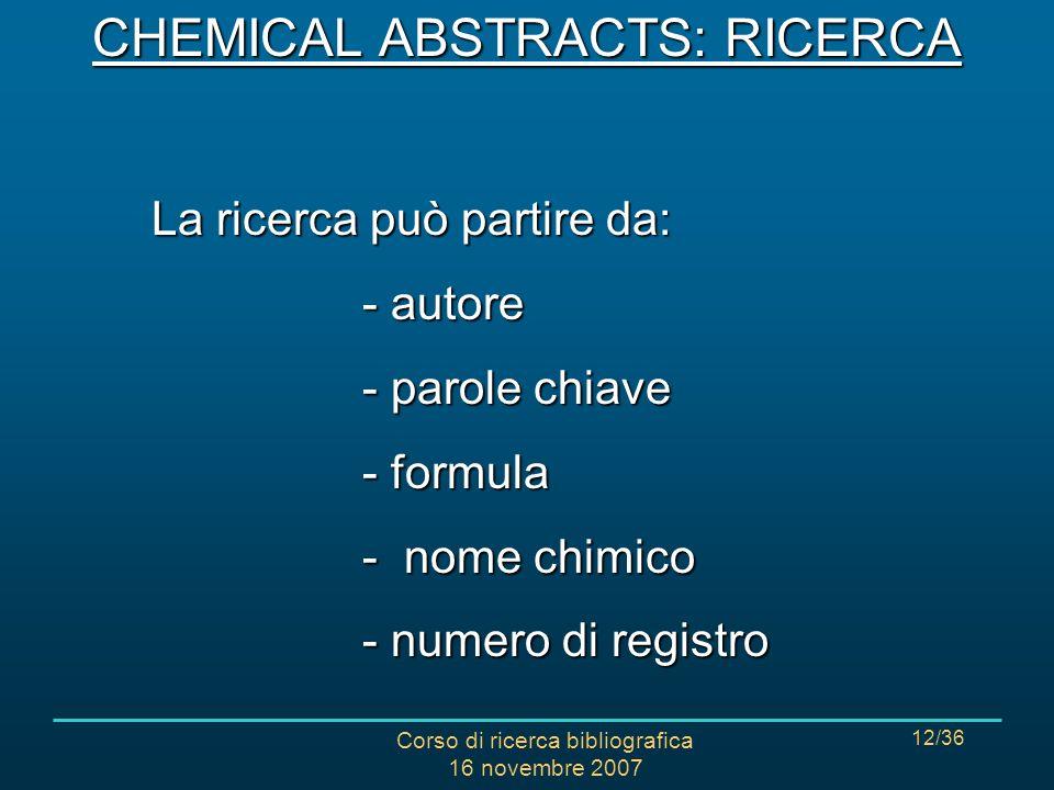 Corso di ricerca bibliografica 16 novembre 2007 12/36 CHEMICAL ABSTRACTS: RICERCA La ricerca può partire da: - autore - parole chiave - formula - nome chimico - numero di registro