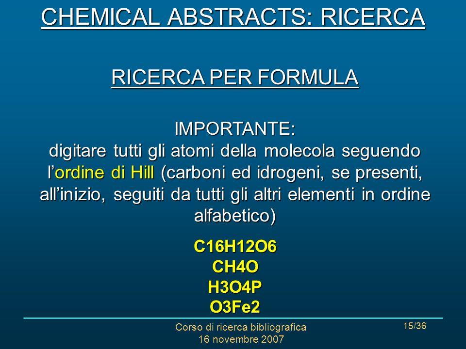 Corso di ricerca bibliografica 16 novembre 2007 15/36 RICERCA PER FORMULA IMPORTANTE: digitare tutti gli atomi della molecola seguendo lordine di Hill (carboni ed idrogeni, se presenti, allinizio, seguiti da tutti gli altri elementi in ordine alfabetico) C16H12O6 CH4O H3O4P O3Fe2 CHEMICAL ABSTRACTS: RICERCA
