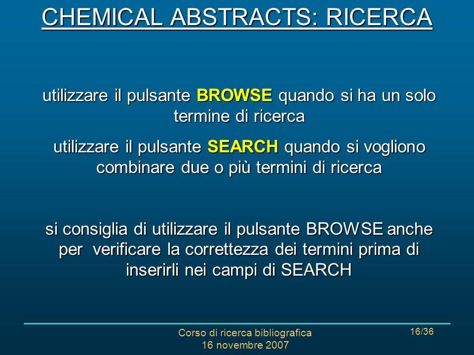 Corso di ricerca bibliografica 16 novembre 2007 16/36 utilizzare il pulsante BROWSE quando si ha un solo termine di ricerca utilizzare il pulsante SEARCH quando si vogliono combinare due o più termini di ricerca si consiglia di utilizzare il pulsante BROWSE anche per verificare la correttezza dei termini prima di inserirli nei campi di SEARCH CHEMICAL ABSTRACTS: RICERCA