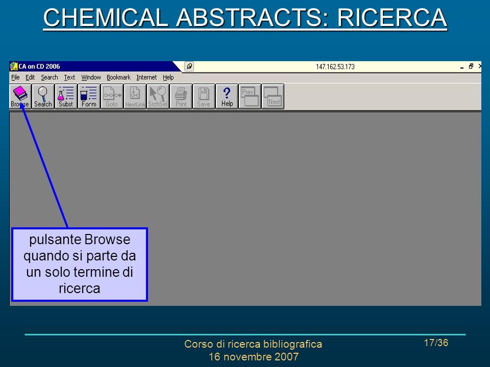 Corso di ricerca bibliografica 16 novembre 2007 17/36 pulsante Browse quando si parte da un solo termine di ricerca CHEMICAL ABSTRACTS: RICERCA