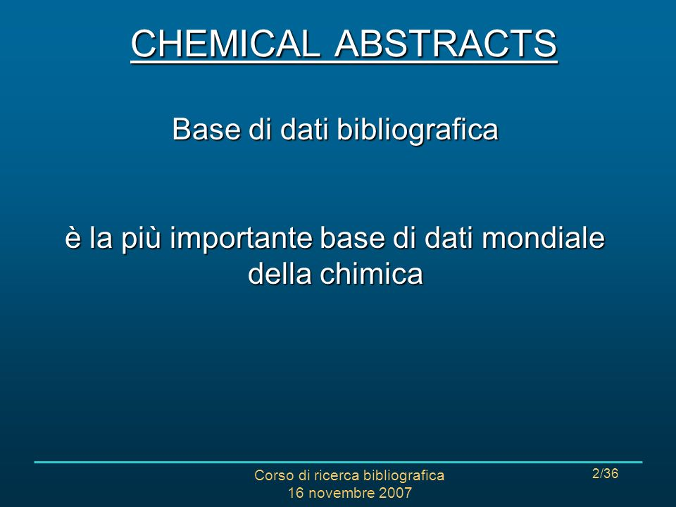 Corso di ricerca bibliografica 16 novembre 2007 3/36 CHEMICAL ABSTRACTS Copertura di argomenti: tutti i rami della chimica nel senso più ampio: biochimica, fisica, chimica organica e inorganica, chimica analitica, ingegneria chimica, chimica applicata e chimica macromolecolare Copertura temporale: dal 1977 ad oggi (aggiornamenti mensili) Accesso: via web (terminali dellAteneo) Particolarità: analizza anche brevetti