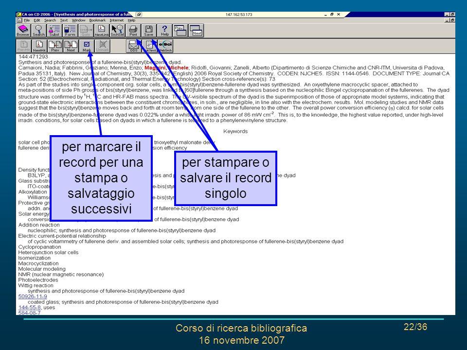 Corso di ricerca bibliografica 16 novembre 2007 22/36 CHEMICAL ABSTRACTS: RISULTATI per marcare il record per una stampa o salvataggio successivi per stampare o salvare il record singolo