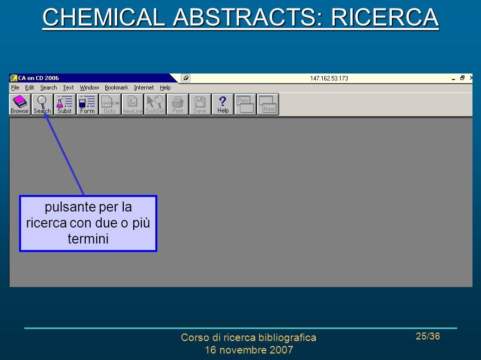 Corso di ricerca bibliografica 16 novembre 2007 25/36 CHEMICAL ABSTRACTS: RICERCA pulsante per la ricerca con due o più termini