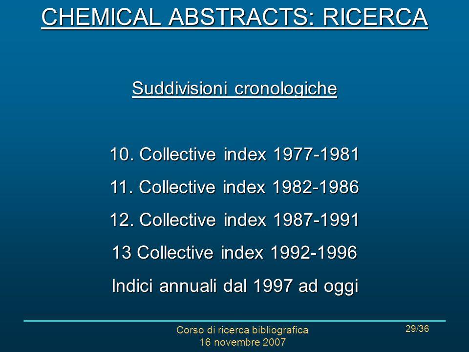 Corso di ricerca bibliografica 16 novembre 2007 29/36 CHEMICAL ABSTRACTS: RICERCA Suddivisioni cronologiche 10.