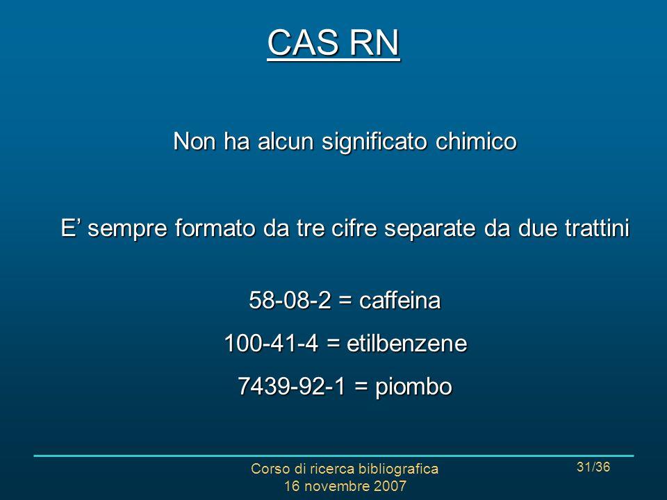 Corso di ricerca bibliografica 16 novembre 2007 31/36 CAS RN Non ha alcun significato chimico E sempre formato da tre cifre separate da due trattini 58-08-2 = caffeina 100-41-4 = etilbenzene 7439-92-1 = piombo