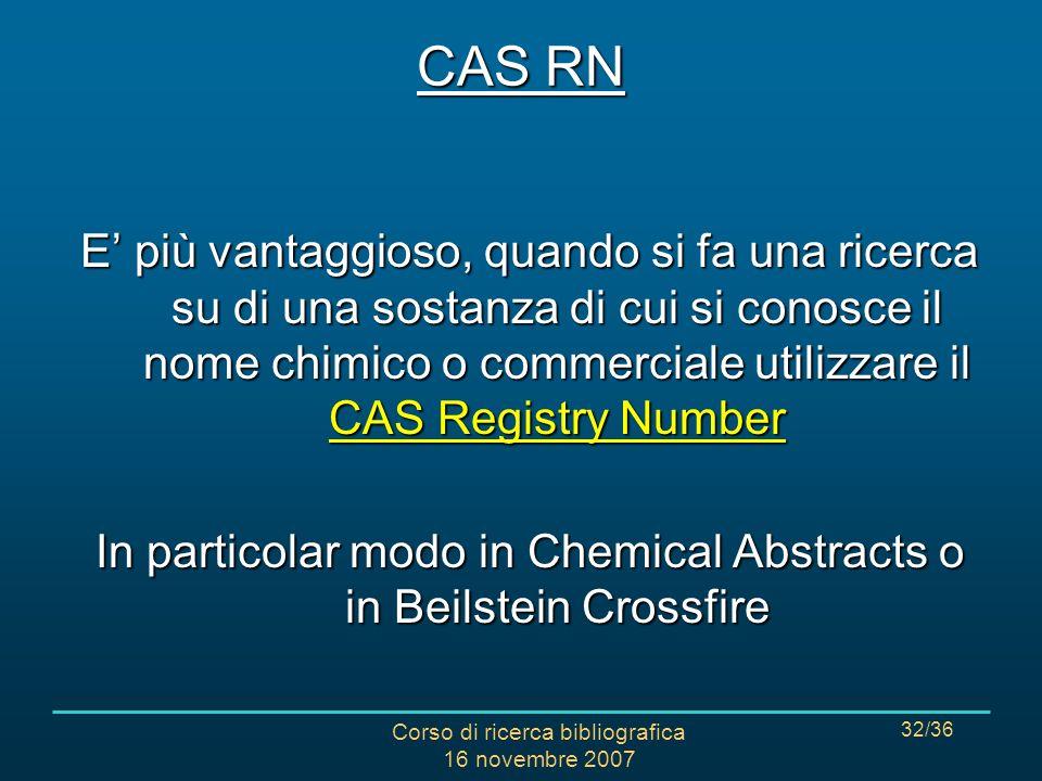 Corso di ricerca bibliografica 16 novembre 2007 32/36 E più vantaggioso, quando si fa una ricerca su di una sostanza di cui si conosce il nome chimico o commerciale utilizzare il CAS Registry Number In particolar modo in Chemical Abstracts o in Beilstein Crossfire CAS RN