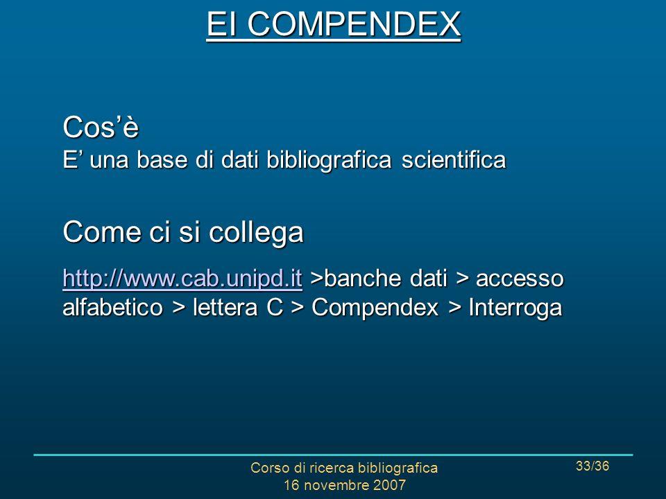 Corso di ricerca bibliografica 16 novembre 2007 33/36 EI COMPENDEX Cosè E una base di dati bibliografica scientifica Come ci si collega http://www.cab.unipd.ithttp://www.cab.unipd.it >banche dati > accesso alfabetico > lettera C > Compendex > Interroga http://www.cab.unipd.it