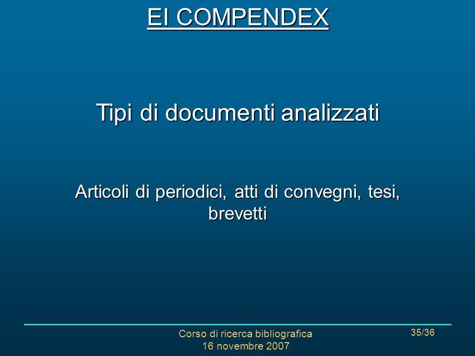 Corso di ricerca bibliografica 16 novembre 2007 35/36 Tipi di documenti analizzati Articoli di periodici, atti di convegni, tesi, brevetti EI COMPENDEX