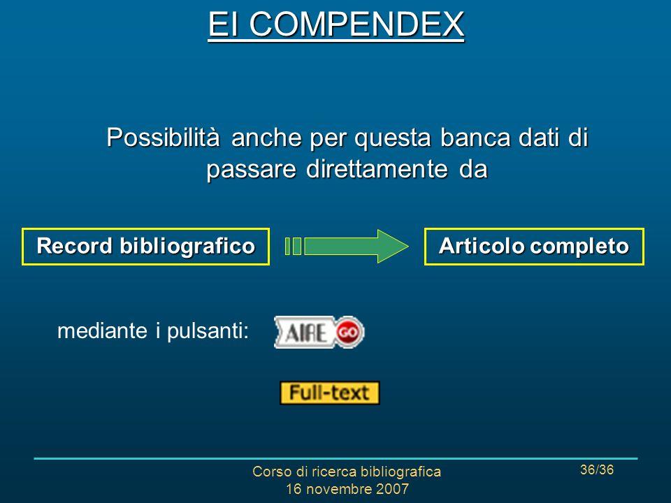Corso di ricerca bibliografica 16 novembre 2007 36/36 Possibilità anche per questa banca dati di passare direttamente da Record bibliografico Articolo completo mediante i pulsanti: EI COMPENDEX