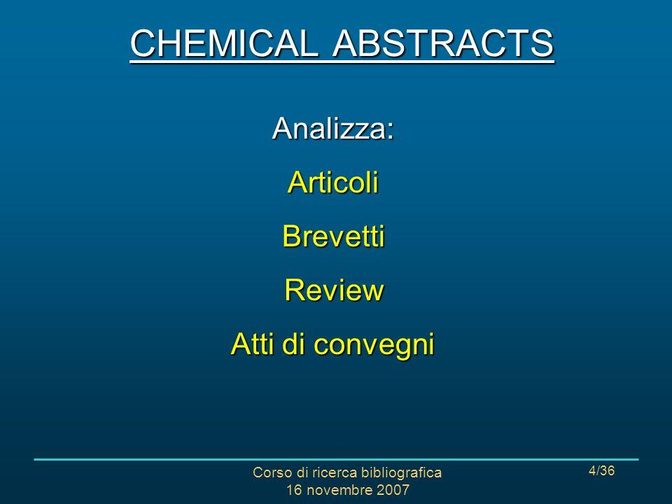 Corso di ricerca bibliografica 16 novembre 2007 4/36 CHEMICAL ABSTRACTS Analizza:ArticoliBrevettiReview Atti di convegni