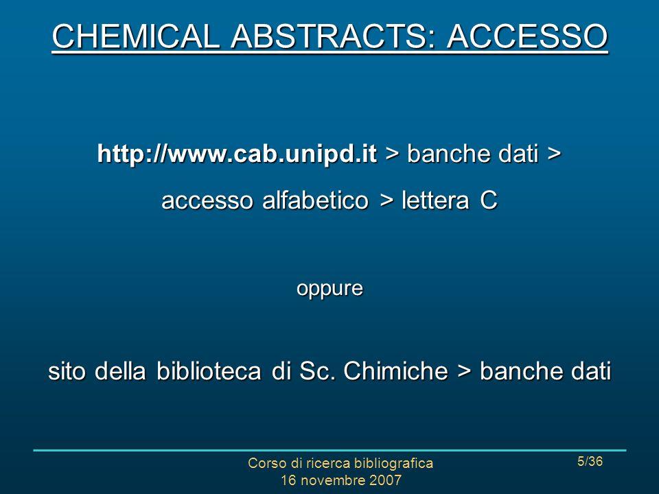 Corso di ricerca bibliografica 16 novembre 2007 6/36 CHEMICAL ABSTRACTS: GUIDA Sito della Biblioteca di Scienze Chimiche > banche dati http://www.interchimico.chin.unipd.it/risorse/guide/ chemabs/caindex.htm