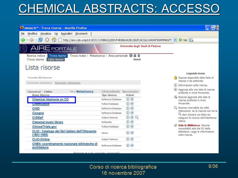 Corso di ricerca bibliografica 16 novembre 2007 30/36 CAS RN Chemical Abstracts Registry Number: codice numerico assegnato univocamente alle sostanze registrate al Chemical Abstracts Service Registry System.