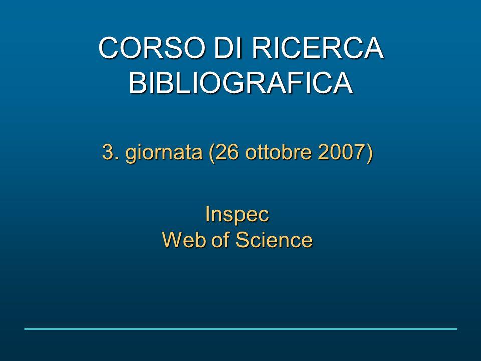CORSO DI RICERCA BIBLIOGRAFICA 3. giornata (26 ottobre 2007) Inspec Web of Science