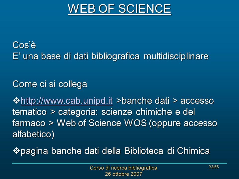 Corso di ricerca bibliografica 26 ottobre 2007 33/65 WEB OF SCIENCE Cosè E una base di dati bibliografica multidisciplinare Come ci si collega http://www.cab.unipd.it >banche dati > accesso tematico > categoria: scienze chimiche e del farmaco > Web of Science WOS (oppure accesso alfabetico) http://www.cab.unipd.it >banche dati > accesso tematico > categoria: scienze chimiche e del farmaco > Web of Science WOS (oppure accesso alfabetico) http://www.cab.unipd.it pagina banche dati della Biblioteca di Chimica pagina banche dati della Biblioteca di Chimica