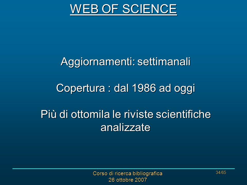 Corso di ricerca bibliografica 26 ottobre 2007 34/65 Aggiornamenti: settimanali Copertura : dal 1986 ad oggi Più di ottomila le riviste scientifiche analizzate WEB OF SCIENCE