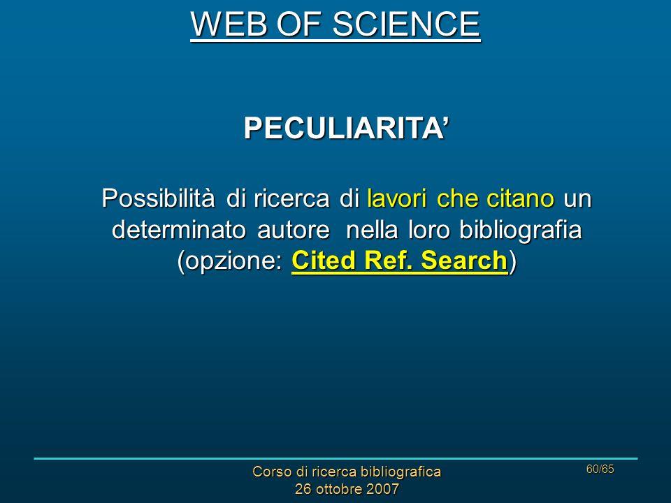 Corso di ricerca bibliografica 26 ottobre 2007 60/65 PECULIARITA Possibilità di ricerca di lavori che citano un determinato autore nella loro bibliografia (opzione: Cited Ref.
