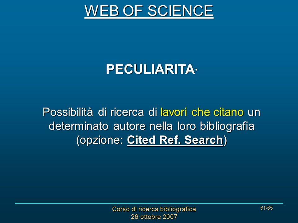 Corso di ricerca bibliografica 26 ottobre 2007 61/65 PECULIARITA PECULIARITA Possibilità di ricerca di lavori che citano un determinato autore nella loro bibliografia (opzione: Cited Ref.