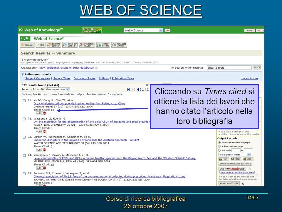 Corso di ricerca bibliografica 26 ottobre 2007 64/65 WEB OF SCIENCE Cliccando su Times cited si ottiene la lista dei lavori che hanno citato larticolo nella loro bibliografia
