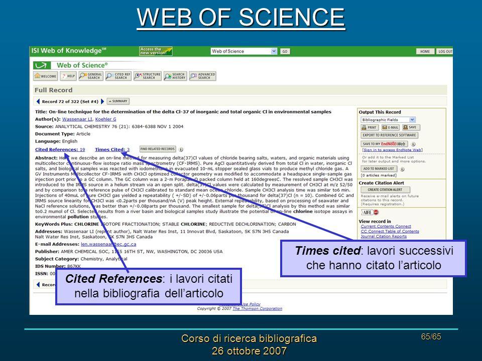 Corso di ricerca bibliografica 26 ottobre 2007 65/65 WEB OF SCIENCE Times cited: lavori successivi che hanno citato larticolo Cited References: i lavori citati nella bibliografia dellarticolo