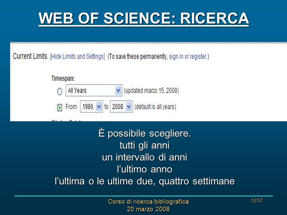 Corso di ricerca bibliografica 20 marzo 2008 12/37 WEB OF SCIENCE: RICERCA È possibile scegliere. tutti gli anni un intervallo di anni lultimo anno lu