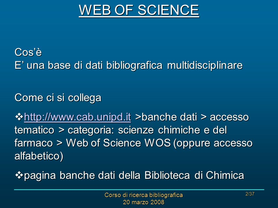 Corso di ricerca bibliografica 20 marzo 2008 2/37 WEB OF SCIENCE Cosè E una base di dati bibliografica multidisciplinare Come ci si collega http://www.cab.unipd.it >banche dati > accesso tematico > categoria: scienze chimiche e del farmaco > Web of Science WOS (oppure accesso alfabetico) http://www.cab.unipd.it >banche dati > accesso tematico > categoria: scienze chimiche e del farmaco > Web of Science WOS (oppure accesso alfabetico) http://www.cab.unipd.it pagina banche dati della Biblioteca di Chimica pagina banche dati della Biblioteca di Chimica
