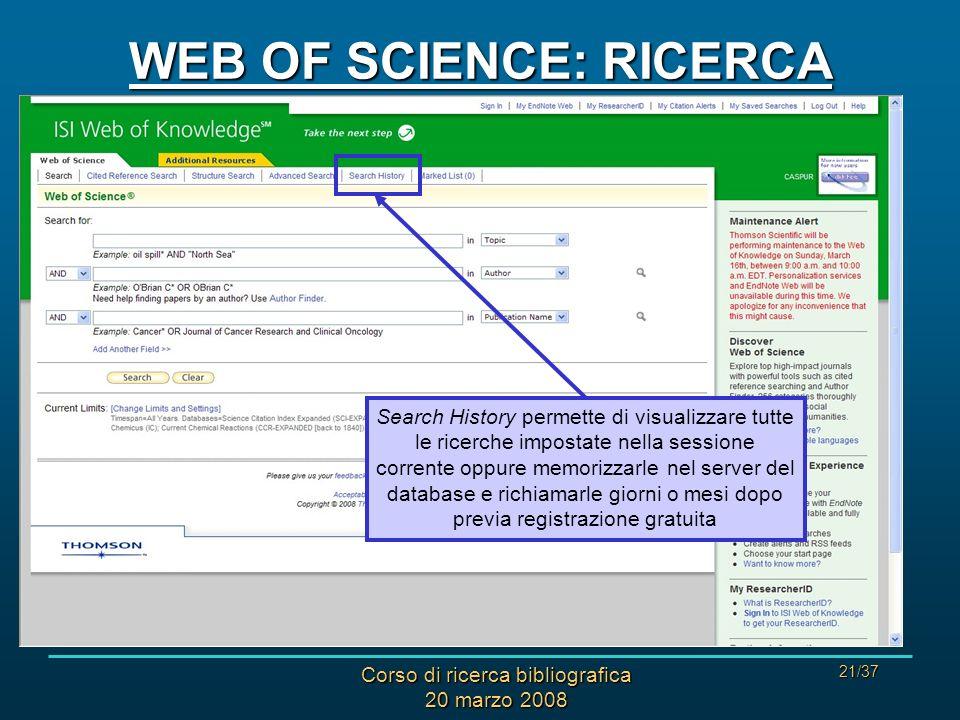 Corso di ricerca bibliografica 20 marzo 2008 21/37 WEB OF SCIENCE: RICERCA Search History permette di visualizzare tutte le ricerche impostate nella sessione corrente oppure memorizzarle nel server del database e richiamarle giorni o mesi dopo previa registrazione gratuita