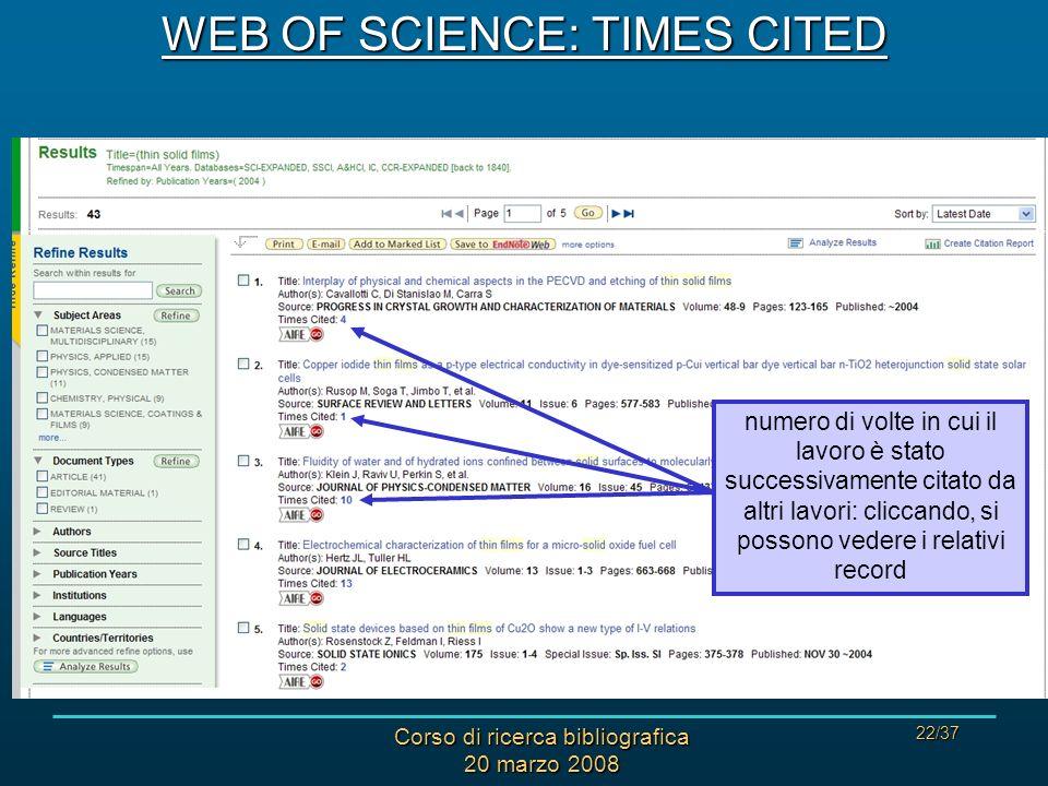 Corso di ricerca bibliografica 20 marzo 2008 22/37 WEB OF SCIENCE: TIMES CITED numero di volte in cui il lavoro è stato successivamente citato da altri lavori: cliccando, si possono vedere i relativi record