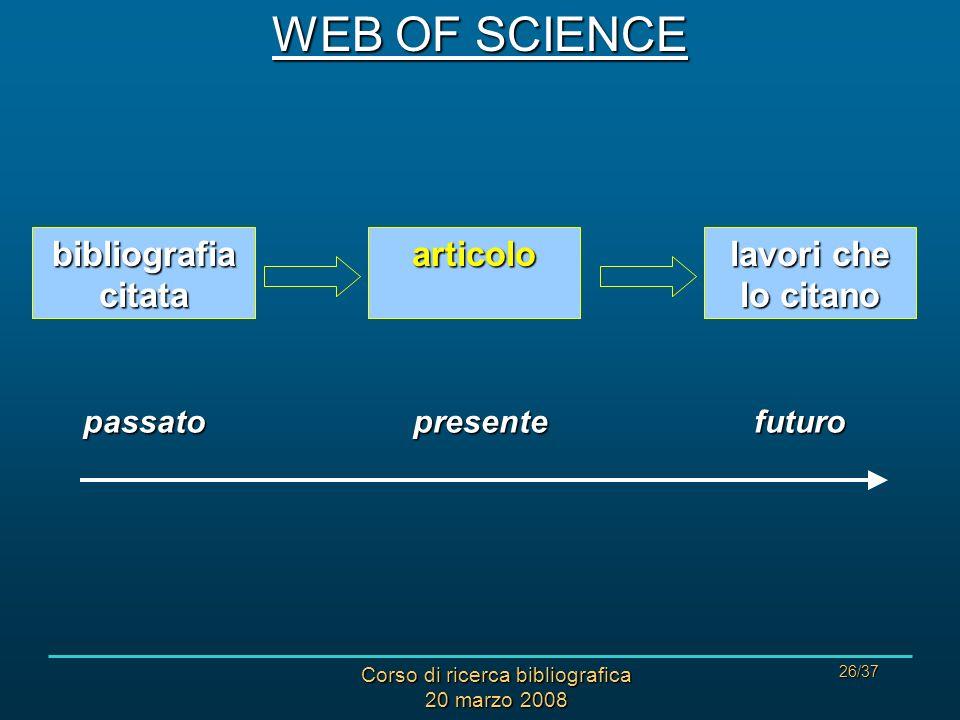 Corso di ricerca bibliografica 20 marzo 2008 26/37 articolo bibliografia citata lavori che lo citano passatopresentefuturo WEB OF SCIENCE