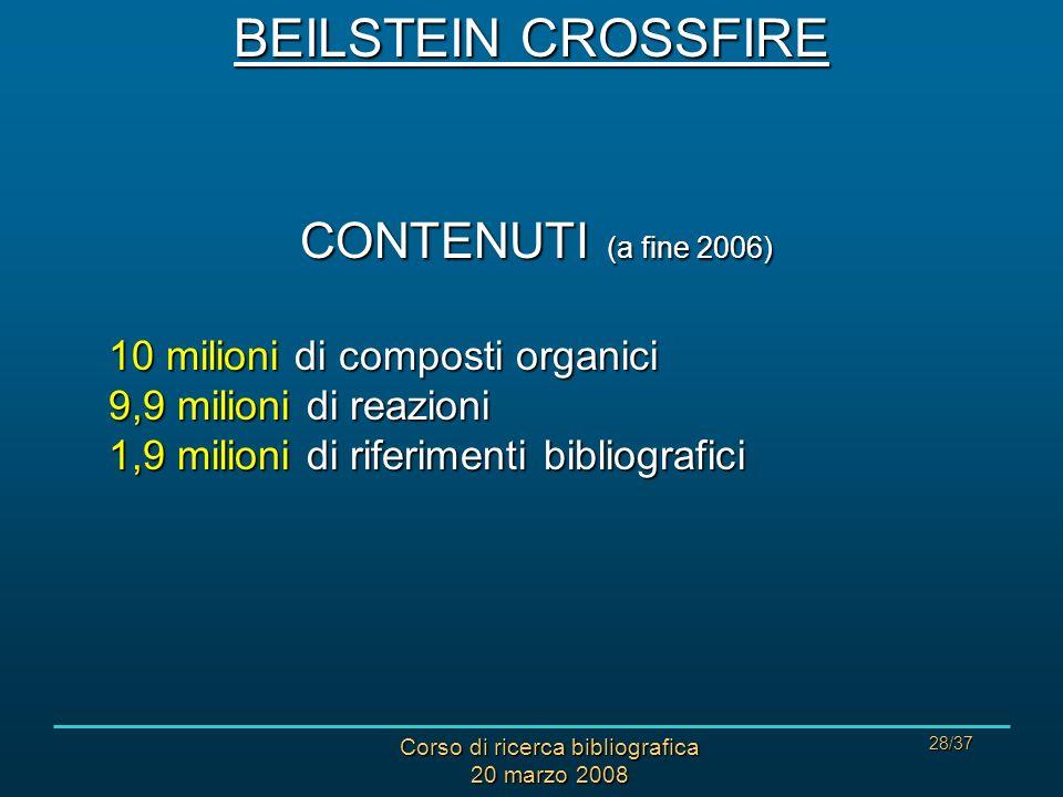 Corso di ricerca bibliografica 20 marzo 2008 28/37 CONTENUTI (a fine 2006) 10 milioni di composti organici 9,9 milioni di reazioni 1,9 milioni di riferimenti bibliografici BEILSTEIN CROSSFIRE
