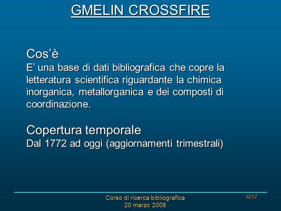 Corso di ricerca bibliografica 20 marzo 2008 32/37 GMELIN CROSSFIRE Cosè E una base di dati bibliografica che copre la letteratura scientifica riguard