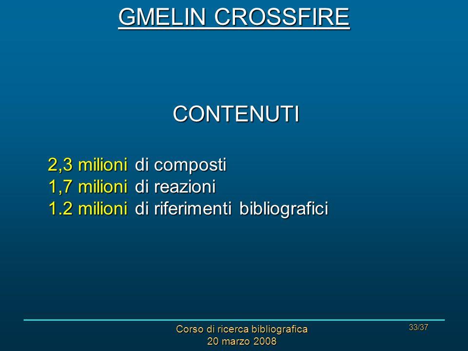 Corso di ricerca bibliografica 20 marzo 2008 33/37 CONTENUTI 2,3 milioni di composti 1,7 milioni di reazioni 1.2 milioni di riferimenti bibliografici GMELIN CROSSFIRE