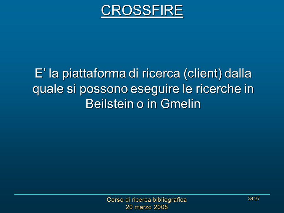 Corso di ricerca bibliografica 20 marzo 2008 34/37CROSSFIRE E la piattaforma di ricerca (client) dalla quale si possono eseguire le ricerche in Beilstein o in Gmelin