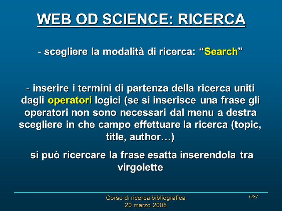 Corso di ricerca bibliografica 20 marzo 2008 5/37 - scegliere la modalità di ricerca: Search - inserire i termini di partenza della ricerca uniti dagl