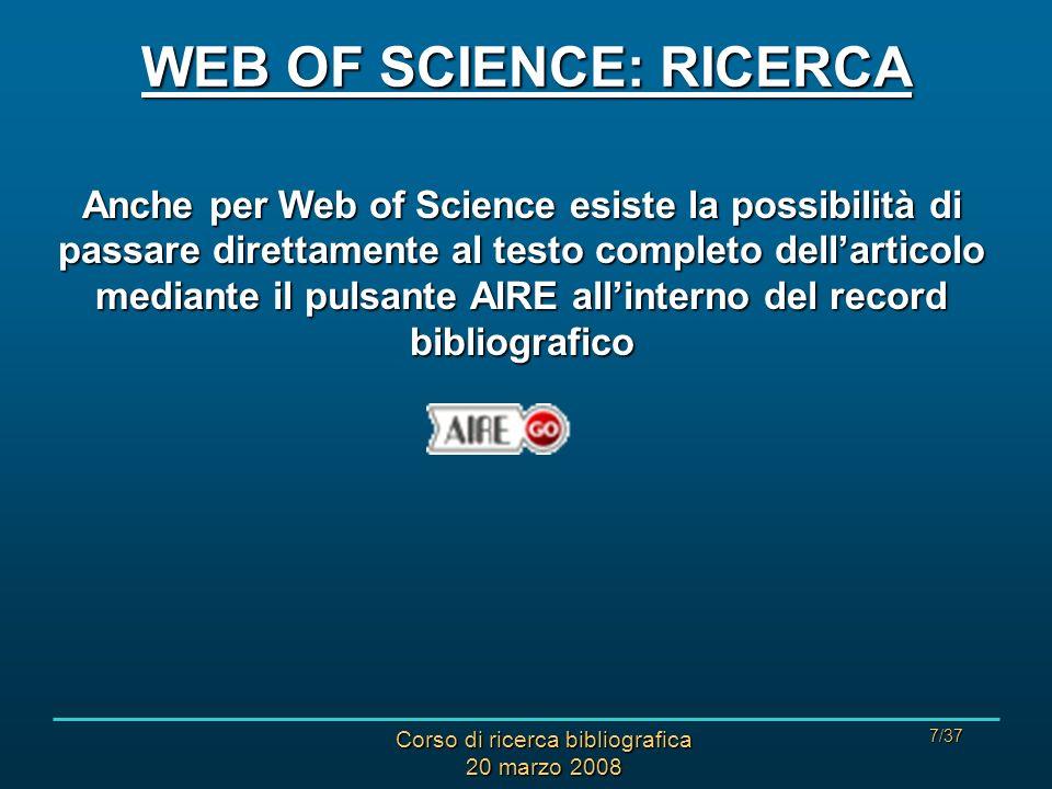 Corso di ricerca bibliografica 20 marzo 2008 7/37 WEB OF SCIENCE: RICERCA Anche per Web of Science esiste la possibilità di passare direttamente al testo completo dellarticolo mediante il pulsante AIRE allinterno del record bibliografico