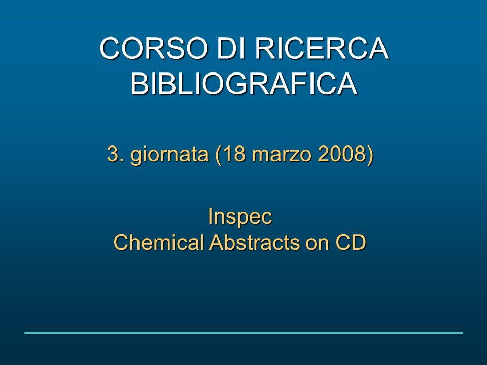 CORSO DI RICERCA BIBLIOGRAFICA 3. giornata (18 marzo 2008) Inspec Chemical Abstracts on CD