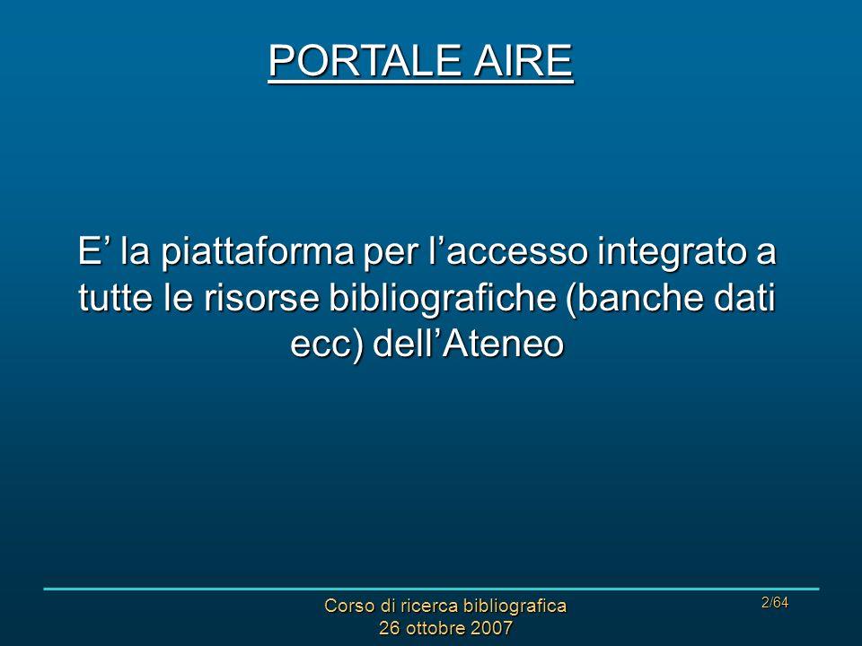 Corso di ricerca bibliografica 26 ottobre 2007 2/64 PORTALE AIRE E la piattaforma per laccesso integrato a tutte le risorse bibliografiche (banche dati ecc) dellAteneo