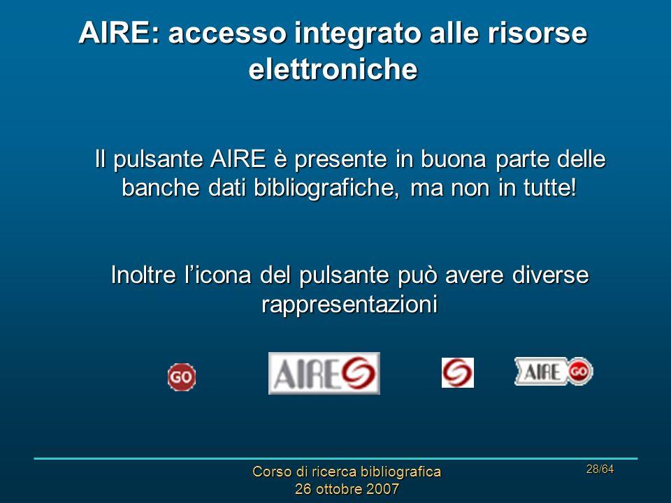 Corso di ricerca bibliografica 26 ottobre 2007 28/64 AIRE: accesso integrato alle risorse elettroniche Il pulsante AIRE è presente in buona parte delle banche dati bibliografiche, ma non in tutte.