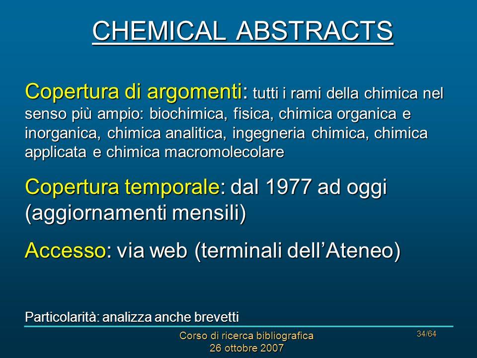 Corso di ricerca bibliografica 26 ottobre 2007 34/64 CHEMICAL ABSTRACTS Copertura di argomenti: tutti i rami della chimica nel senso più ampio: biochimica, fisica, chimica organica e inorganica, chimica analitica, ingegneria chimica, chimica applicata e chimica macromolecolare Copertura temporale: dal 1977 ad oggi (aggiornamenti mensili) Accesso: via web (terminali dellAteneo) Particolarità: analizza anche brevetti