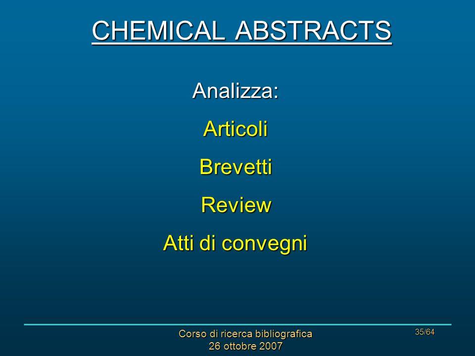 Corso di ricerca bibliografica 26 ottobre 2007 35/64 CHEMICAL ABSTRACTS Analizza:ArticoliBrevettiReview Atti di convegni