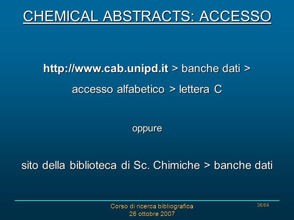 Corso di ricerca bibliografica 26 ottobre 2007 36/64 CHEMICAL ABSTRACTS: ACCESSO http://www.cab.unipd.it > banche dati > accesso alfabetico > lettera C oppure sito della biblioteca di Sc.