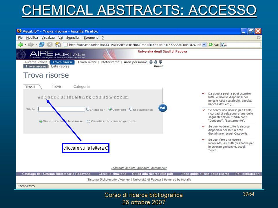 Corso di ricerca bibliografica 26 ottobre 2007 39/64 cliccare sulla lettera C CHEMICAL ABSTRACTS: ACCESSO