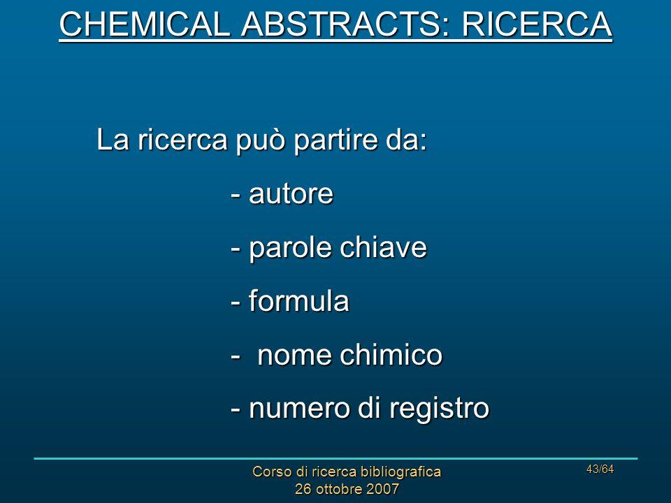 Corso di ricerca bibliografica 26 ottobre 2007 43/64 CHEMICAL ABSTRACTS: RICERCA La ricerca può partire da: - autore - parole chiave - formula - nome chimico - numero di registro