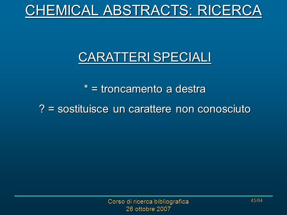 Corso di ricerca bibliografica 26 ottobre 2007 45/64 CARATTERI SPECIALI * = troncamento a destra .