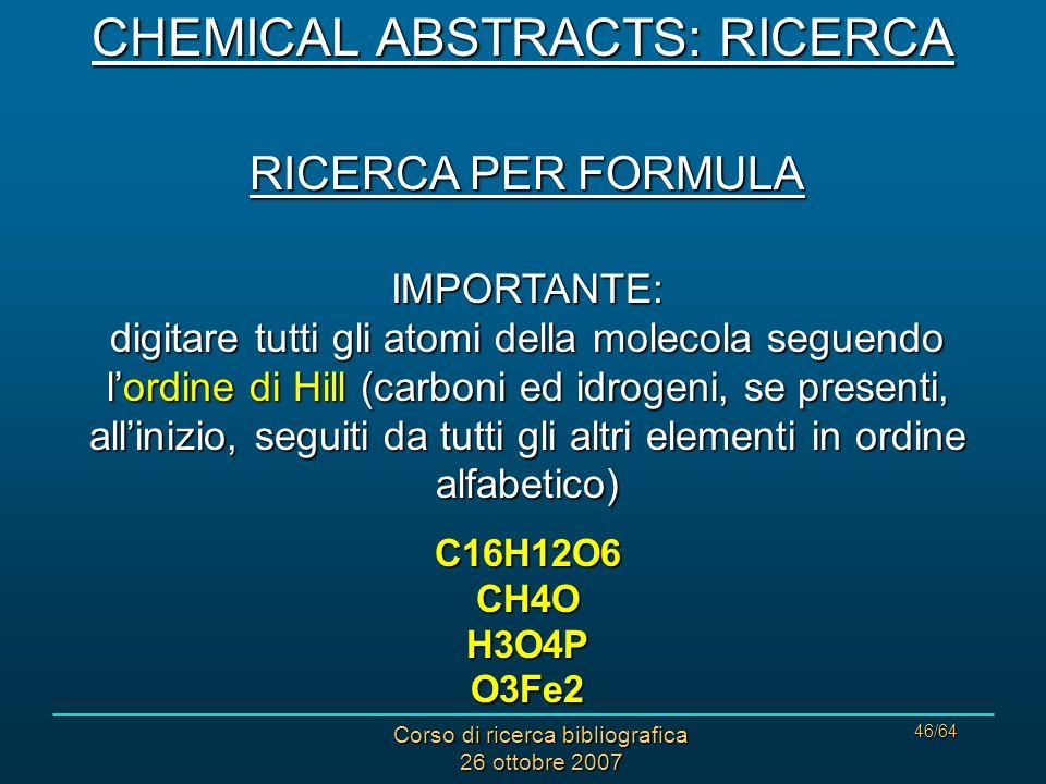 Corso di ricerca bibliografica 26 ottobre 2007 46/64 RICERCA PER FORMULA IMPORTANTE: digitare tutti gli atomi della molecola seguendo lordine di Hill (carboni ed idrogeni, se presenti, allinizio, seguiti da tutti gli altri elementi in ordine alfabetico) C16H12O6 CH4O H3O4P O3Fe2 CHEMICAL ABSTRACTS: RICERCA