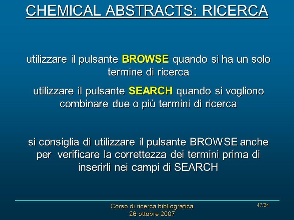 Corso di ricerca bibliografica 26 ottobre 2007 47/64 utilizzare il pulsante BROWSE quando si ha un solo termine di ricerca utilizzare il pulsante SEARCH quando si vogliono combinare due o più termini di ricerca si consiglia di utilizzare il pulsante BROWSE anche per verificare la correttezza dei termini prima di inserirli nei campi di SEARCH CHEMICAL ABSTRACTS: RICERCA