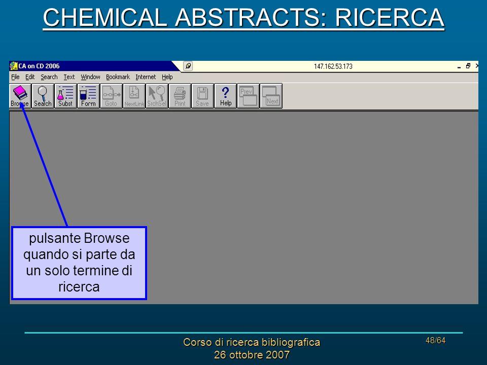 Corso di ricerca bibliografica 26 ottobre 2007 48/64 pulsante Browse quando si parte da un solo termine di ricerca CHEMICAL ABSTRACTS: RICERCA