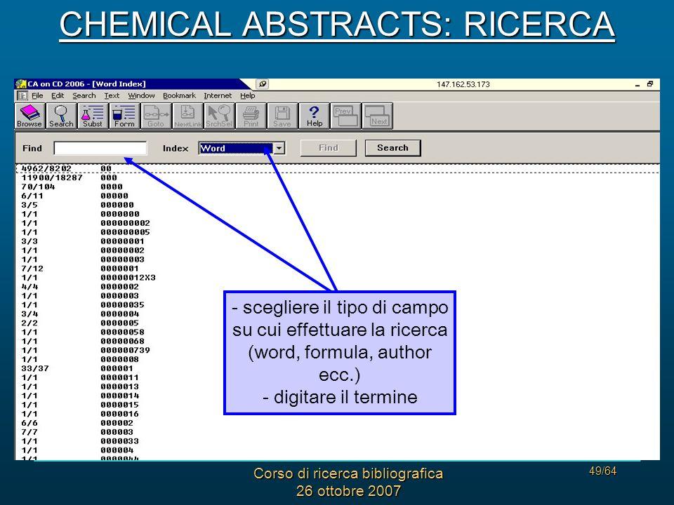 Corso di ricerca bibliografica 26 ottobre 2007 49/64 - scegliere il tipo di campo su cui effettuare la ricerca (word, formula, author ecc.) - digitare il termine CHEMICAL ABSTRACTS: RICERCA