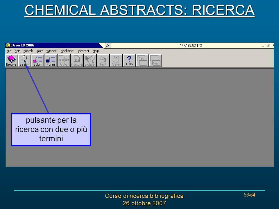 Corso di ricerca bibliografica 26 ottobre 2007 56/64 CHEMICAL ABSTRACTS: RICERCA pulsante per la ricerca con due o più termini