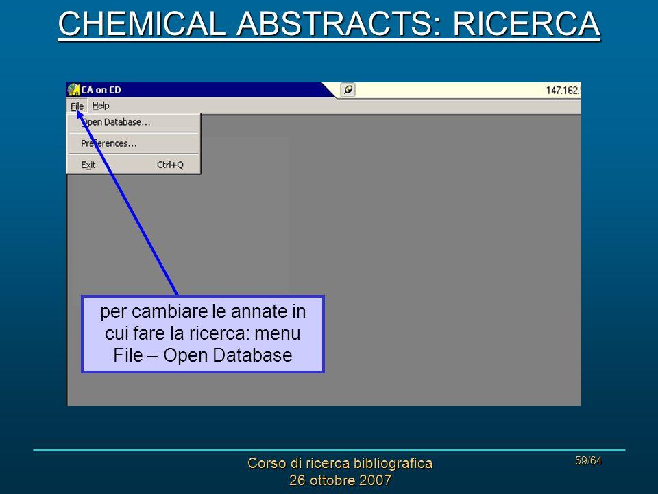 Corso di ricerca bibliografica 26 ottobre 2007 59/64 per cambiare le annate in cui fare la ricerca: menu File – Open Database CHEMICAL ABSTRACTS: RICERCA